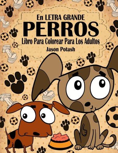 Perros Libro Para Colorear Para Los Adultos ( En Letra Grande ) (El alivio de tensión para adultos para colorear)