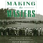 Making the Masters: Bobby Jones and the Birth of America's Greatest Golf Tournament | David Barrett
