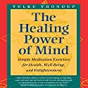 The Healing Power of Mind: Simple Meditation Exercises for Health, Well-Being, and Enlightenment (Buddhayana Series, VII) Audiobook by Tulku Thondup, Daniel Goleman PhD (Foreward) Narrated by Elijah Alexander