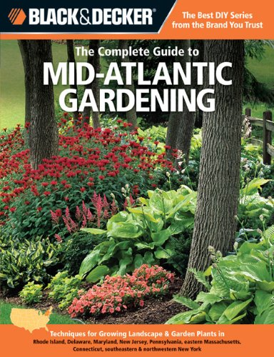 The Complete Guide to Mid Atlantic Gardening: Techniques for Flowers, Shrubs, Trees, Vegetables & Fruits in Rhode Island, Connecticut, Delaware, ... & Northwestern New York (Black & Decker)