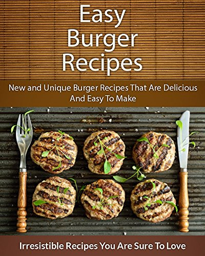 Easy Burger Recipes: New and Unique Burger Recipes That Are Delicious And Easy To Make (The Easy Recipe) by Echo Bay Books