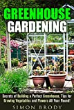 Greenhouse Gardening: Secrets of Building a Perfect Greenhouse, Tips for Growing Vegetables and Flowers All Year Round! (Homesteading & Greenhouse Gardening)