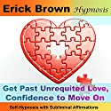 Get Past Unrequited Love, Confidence to Move On: Self-Hypnosis with Subliminal Affirmations  by Erick Brown Narrated by Erick Brown