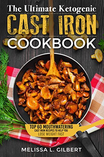 Ketogenic Diet: The Ultimate Ketogenic Cast Iron Cookbook: Top 60 Mouthwatering Cast Iron Recipes To Help You Lose Weight Fast (Keto, Paleo, Low Carb, One Skillet, Cast Iron, High Protein) by Melissa L. Gilbert