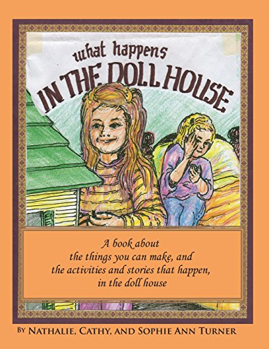 What Happens, in the Doll House: A Book about the Things That You Can Make and the Activities and Stories That Happen, in the Doll House.