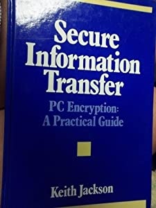 Secure Information Transfer: PC Encryption : A Practical Guide Keith M. Jackson