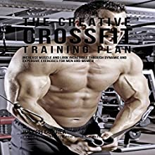The Creative Crossfit Training Plan: Increase Muscle and Look Incredible Through Dynamic and Explosive Exercises for Men and Women (       UNABRIDGED) by Joseph Correa Narrated by Andrea Erickson