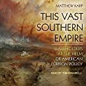 This Vast Southern Empire: Slaveholders at the Helm of American Foreign Policy Audiobook by Matthew Karp Narrated by Tom Zingarelli