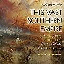 This Vast Southern Empire: Slaveholders at the Helm of American Foreign Policy Hörbuch von Matthew Karp Gesprochen von: Tom Zingarelli