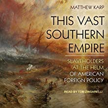 This Vast Southern Empire: Slaveholders at the Helm of American Foreign Policy | Livre audio Auteur(s) : Matthew Karp Narrateur(s) : Tom Zingarelli
