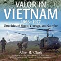 Valor in Vietnam: Chronicles of Honor, Courage and Sacrifice: 1963 - 1977 (       UNABRIDGED) by Allen B. Clark Narrated by Corey Snow