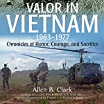 Valor in Vietnam: Chronicles of Honor, Courage and Sacrifice: 1963 - 1977 | Allen B. Clark