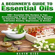 Essential Oils: A Beginner's Guide to Essential Oils: 200+ Essential Oils Recipes & Tips - Aromatherapy Natural Homemade Remedies to Improve Your Skin, Health, Lose Weight, & Overcome Anxiety! | Livre audio Auteur(s) : Kevin Gise Narrateur(s) : Mark Winter