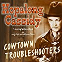 Hopalong Cassidy: Cowtown Troubleshooters  by Howard Swart, Dean Owen, Harold Swanton Narrated by William Boyd, Andy Clyde, Howard McNear, Barton Yarborough