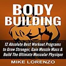 Bodybuilding: 12 Absolute Best Workout Programs to Grow Stronger, Gain Muscle Mass, & Build the Ultimate Muscular Physique Audiobook by Mike Lorenzo Narrated by K.W. Keene