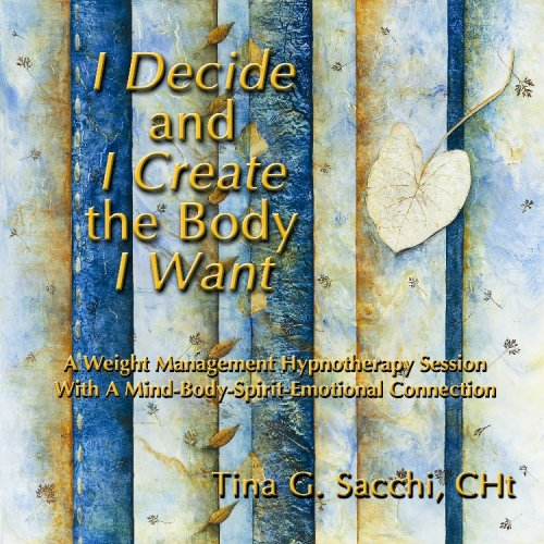 I Decide and I Create the Body I Want: A Weight Management and Loss Hypnotherapy Hypnosis CD