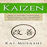 Kaizen: How to Master Continuous Improvement and Transform Your Life One Step at a Time | Kai Musashi