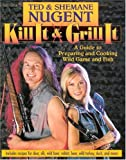 Kill It & Grill It: A Guide To Preparing And Cooking Wild Game And Fish