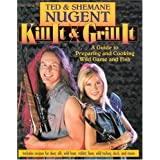 Kill It & Grill It: A Guide To Preparing And Cooking Wild Game And Fish ~ Ted Nugent