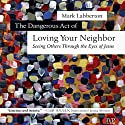 The Dangerous Act of Loving Your Neighbor: Seeing Others Through the Eyes of Jesus Audiobook by Mark Labberton Narrated by Paul Michael