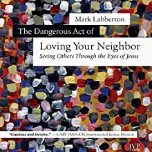 The Dangerous Act of Loving Your Neighbor: Seeing Others Through the Eyes of Jesus (       UNABRIDGED) by Mark Labberton Narrated by Paul Michael