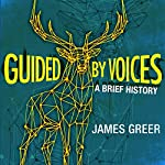 Guided by Voices: A Brief History: Twenty-One Years of Hunting Accidents in the Forests of Rock and Roll | James Greer