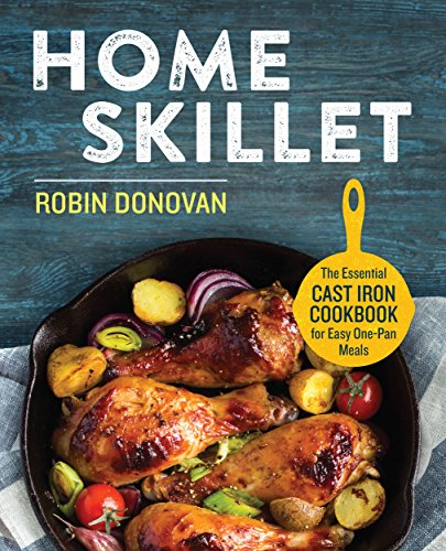 Home Skillet: The Essential Cast Iron Cookbook for Easy One-Pan Meals by Robin Donovan