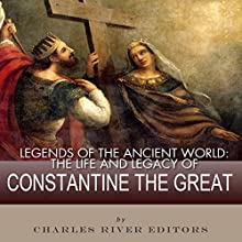 Legends of the Ancient World: The Life and Legacy of Constantine the Great Audiobook by  Charles River Editors Narrated by Dan Gallagher