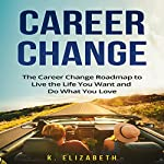 Career Change:The Career Change Roadmap to Live the Life You Want and Do What You Love | K. Elizabeth