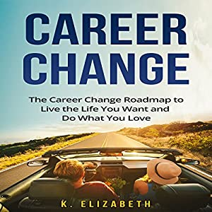 Career Change:The Career Change Roadmap to Live the Life You Want and Do What You Love Audiobook