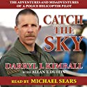 Catch the Sky: The Adventures and Misadventures of a Police Helicopter Pilot (       UNABRIDGED) by Darryl J. Kimball, Allan T. Duffin Narrated by Michael Sears