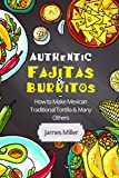 Authentic Fajitas & Burritos: How to make Mexican Traditional Tortilla & many others