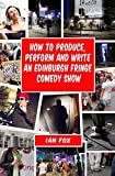 How to Produce, Perform and Write an Edinburgh Fringe Comedy Show: Second Edition: Complete Guide of How to Write, Perform and Produce a Comedy or the