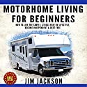 Motorhome Living for Beginners: How to Live the Simple, Stress Free RV Lifestyle, Become Independent & Debt Free Audiobook by Jim Jackson Narrated by Yvonne L Wright