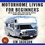 Motorhome Living for Beginners: How to Live the Simple, Stress Free RV Lifestyle, Become Independent & Debt Free | Jim Jackson