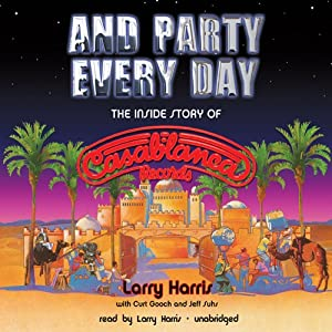 And Party Every Day: The Inside Story of Casablanca Records | [Larry Harris, Curt Gooch, Jeff Suhs]