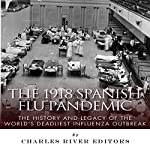 The 1918 Spanish Flu Pandemic: The History and Legacy of the World's Deadliest Influenza Outbreak |  Charles River Editors