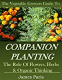 Companion Planting: The Vegetable Gardeners Guide. The Role of Flowers, Herbs & Organic Thinking (Updated)