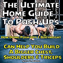 The Ultimate Home Guide to Push-Ups: How Doing Push-ups & Bodyweight Can Help You Build a Bigger Chest, Shoulders & Triceps Audiobook by Scott Burns Narrated by Xavier Smith