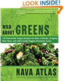 Wild About Greens: 125 Delectable Vegan Recipes for Kale, Collards, Arugula, Bok Choy, and other Leafy Veggies Everyone Loves