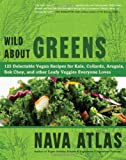 Wild About Greens: 125 Delectable Vegan Recipes for Kale, Collards, Arugula, Bok Choy, and other Leafy Veggies Everyone Loves (1402785887) by Atlas, Nava