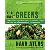 Wild About Greens: 125 Delectable Vegan Recipes for Kale, Collards, Arugula, Bok Choy, and other Leafy Veggies Everyone Loves ~ Nava Atlas