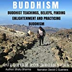 Buddhism: Buddhist Teachings, Beliefs, Finding Enlightenment and Practicing Buddhism: Buddhism for Beginners | Shalu Sharma