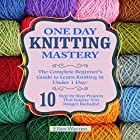 Knitting: One Day Knitting Mastery: The Complete Beginner's Guide to Learn Knitting in Under 1 Day!: 10 Step by Step Projects That Inspire You Hörbuch von Ellen Warren Gesprochen von: Eva R. Marienchild
