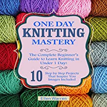 Knitting: One Day Knitting Mastery: The Complete Beginner's Guide to Learn Knitting in Under 1 Day!: 10 Step by Step Projects That Inspire You Audiobook by Ellen Warren Narrated by Eva R. Marienchild