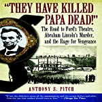 'They Have Killed Papa Dead!': The Road to Ford's Theatre, Abraham Lincoln's Murder, and the Rage for Vengeance | Anthony S. Pitch