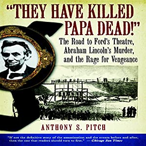 'They Have Killed Papa Dead!': The Road to Ford's Theatre, Abraham Lincoln's Murder, and the Rage for Vengeance | [Anthony S. Pitch]