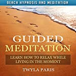 Guided Meditation: Learn How to Relax While Living in the Moment with Beach Hypnosis and Meditation | Twyla Paris