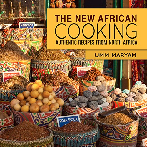 The New African Cooking: Authentic Recipes from North Africa (African Cookbook, African Recipes, African Cuisine, African Cooking Book 1) by Umm Maryam