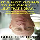 It's Not Going to Be Okay...But That's Okay: True (Mostly Humiliating) Stories Ripped from My Upside Down Life Hörbuch von Burt Teplitzky Gesprochen von: Burt A Teplitzky